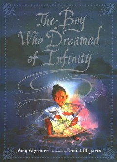The boy who dreamed of infinity : a tale of the genius Ramanujan / Amy Alznauer ; illustrated by Daniel Miyares.