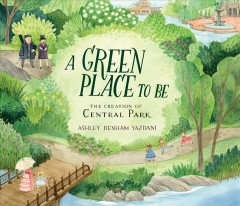 A green place to be : the creation of Central Park / Ashley Benham Yazdani.