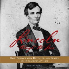 Lincoln through the lens : how photography revealed and shaped an extraordinary life / Martin W. Sandler.