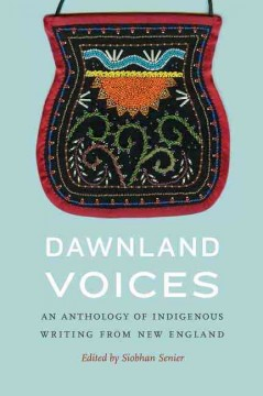 Dawnland voices : an anthology of indigenous writing from New England / edited by Siobhan Senier [and 11 others].