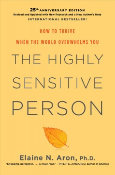 The highly sensitive person : how to thrive when the world overwhelms you / Elaine N. Aron, Ph.D.