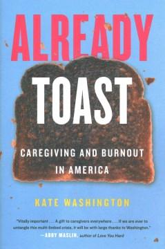 Already toast : caregiving and burnout in America / Kate Washington.