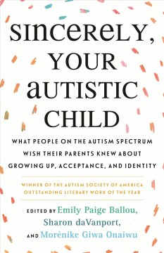 Sincerely, your autistic child : what people on the autism spectrum wish their parents knew about growing up, acceptance, and identity / edited by Emily Paige Ballou, Sharon daVanport, and Morénike Giwa Onaiwu.