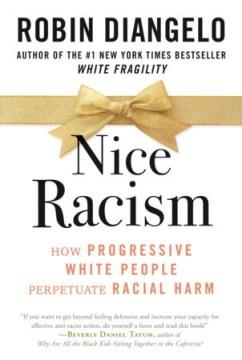 Nice racism : how progressive white people perpetuate racial harm / Robin DiAngelo.