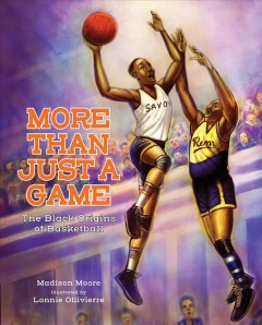More than just a game : the Black origins of basketball / Madison Moore ; illustrated by Lonnie Ollivierre.