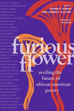 Furious Flower : seeding the future of African American poetry / edited by Joanne V. Gabbin and Lauren K. Alleyne ; foreword by Rita Dove.