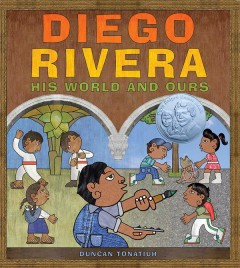 Diego Rivera : his world and ours / Duncan Tonatiuh.