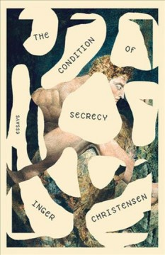 The condition of secrecy : selected essays / Inger Christensen ; translated by Susanna Nied.
