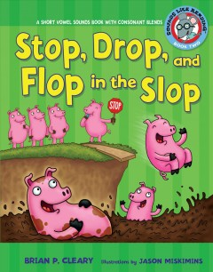 Stop, drop, and flop in the slop : a short vowel sounds book with consonant blends / by Brian P. Cleary ; illustrations by Jason Miskimins ; consultant: Alice M. Maday.