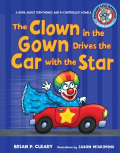 The clown in the gown drives the car with the star : a book about diphthongs and r-controlled vowels / Brian P. Cleary ; illustrations by Jason Miskimins ; consultant, Alice M. Maday.
