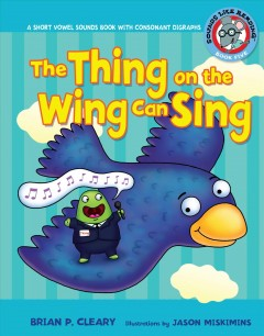 The thing on the wing can sing : short vowel sounds & consonant digraphs / by Brian P. Cleary ; illustrations by Jason Miskimins ; consultant: Alice M. Maday.
