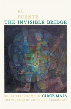 The invisible bridge = El puente invisible / selected poems of Circe Maia ; translated by Jesse Lee Kercheval.