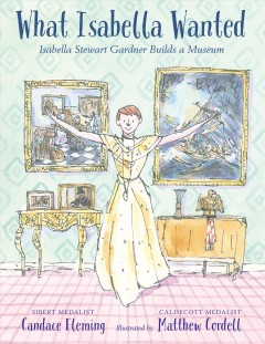 What Isabella wanted : Isabella Stewart Gardner builds a museum / Candace Fleming ; illustrated by Matthew Cordell.