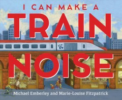 I can make a train noise / Michael Emberley and Marie-Louise Fitzpatrick.