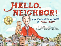 Hello neighbor! : the kind and caring world of Mister Rogers / Matthew Cordell.