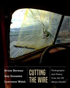 Cutting the wire : photographs and poetry from the US-Mexico border / photographs by Bruce Berman ; poetry by Ray Gonzalez and Lawrence Welsh ; edited by Lisa McNiel ; introduction by David Dorado Romo.