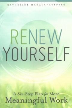 Renew yourself : a six-step plan for more meaningful work / Catherine Hakala-Ausperk.
