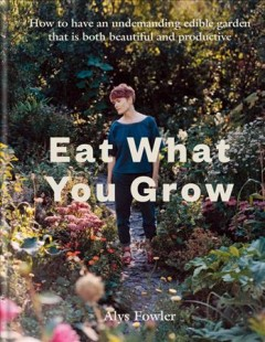 Eat what you grow : how to have an undemanding edible garden that is both beautiful and productive / by Alys Fowler; photographs by Roo Lewis; illustrations by Anka Dabrowski.