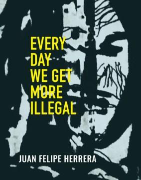 Every day we get more illegal / Juan Felipe Herrera.