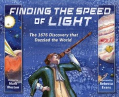 Finding the speed of light : the 1676 discovery that dazzled the world / written by Mark Weston ; illustrated by Rebecca Evans.