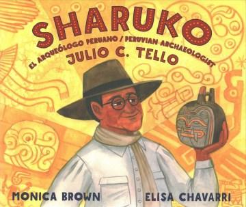 Sharuko : el arqueólogo Peruano Julio C. Tello =  Peruvian archaeologist Julio C. Tello / Monica Brown ; ilustraciones/illustrations, Elisa Chavarri ; traducción al español/Spanish translation, Adriana Domínguez.