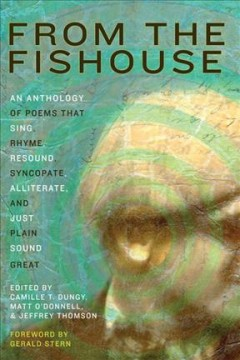 From the Fishouse : an anthology of poems that sing, rhyme, resound, syncopate, alliterate, and just plain sound great / edited by Camille T. Dungy, Matt O