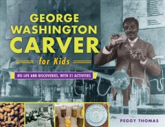 George Washington Carver for kids : his life and discoveries with 21 activities / Peggy Thomas.