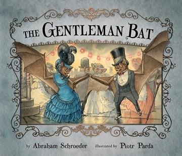 The gentleman bat / by Abraham Schroeder ; illustrated by Piotr Parda.