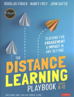 The distance learning playbook Grades K-12 : teaching for engagement and impact in any setting / Douglas Fisher, Nancy Frey, John Hattie.