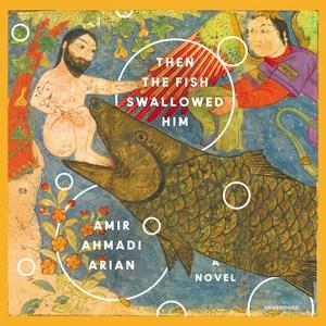 Then the fish swallowed him : a novel / Amir Ahmadi Arian.