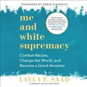 Me and white supremacy : combat racism, change the world, and become a good ancestor / Layla F. Saad ; foreword by Robin DiAngelo.