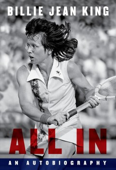 All in : an autobiography / Billie Jean King ; with Johnette Howard and Maryanne Vollers.