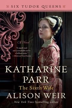 Katharine Parr : the sixth wife : a novel / Alison Weir.