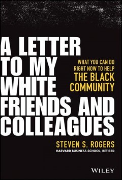 A letter to my white friends and colleagues : what you can do right now to help the Black community / Steven S. Rogers.
