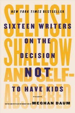 Selfish, shallow, and self-absorbed : sixteen writers on the decision not to have kids / edited and with an introduction by Meghan Daum.