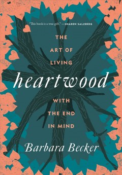 Heartwood : the art of living with the end in mind / Barbara Becker.