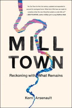 Mill town : reckoning with what remains / Kerri Arsenault.