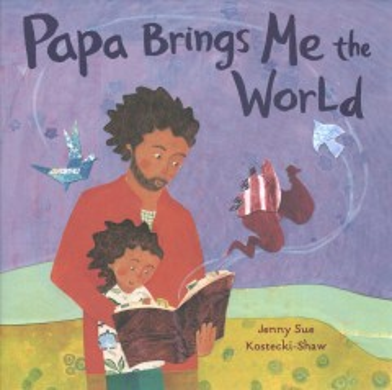 Papa brings me the world / Jenny Sue Kostecki-Shaw.
