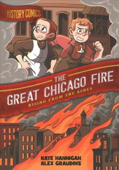History comics. The great Chicago fire : rising from the ashes / written by Kate Hannigan ; art by Alex Graudins.