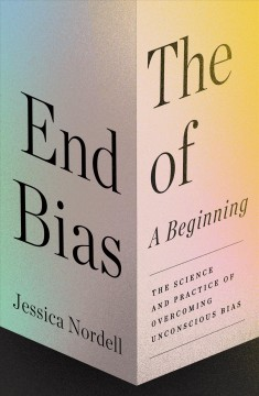 The end of bias : a beginning : the science and practice of overcoming unconscious bias / Jessica Nordell.