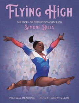 Flying high : the story of gymnastics champion Simone Biles / Michelle Meadows ; Illustrated by Ebony Glenn.