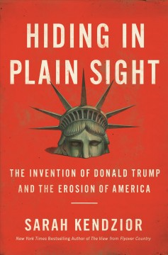 Hiding in plain sight : the invention of Donald Trump and the erosion of America / Sarah Kendzior.