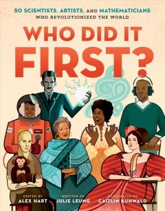 Who did it first? : 50 scientists, artists, and mathematicians who revolutionized the world / edited by Alex Hart ; written by Julie Leung ; illustrated by Caitlin Kuhwald.