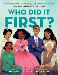 Who did it first? : 50 politicians, activists, and entrepreneurs who revolutionized the world / edited by Alex Hart ; written by Jay Leslie ; illustrated by Nneka Myers.