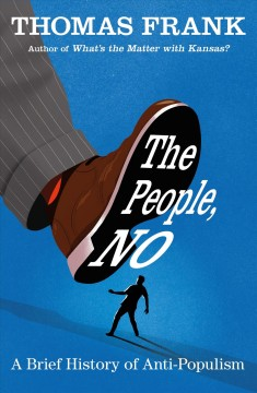 The people, no : a brief history of anti-populism / Thomas Frank.