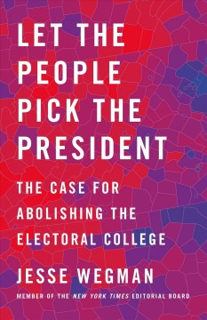 Let the people pick the president : the case for abolishing the Electoral College / Jesse Wegman.