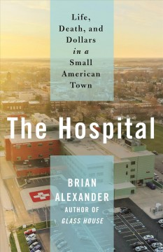 The hospital : life, death, and dollars in a small American town / Brian Alexander.