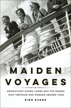 Maiden voyages : magnificent ocean liners and the women who traveled and worked aboard them / Siân Evans.