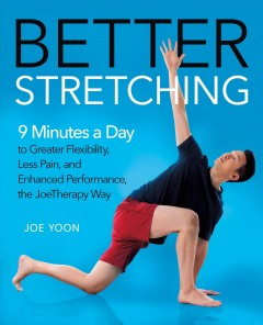 Better stretching : 9 minutes a day to greater flexibility, less pain, and enhanced performance, the JoeTherapy way / Joe Yoon.