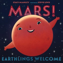 Mars! : Earthlings welcome / by Mars (with Stacy McAnulty) ; illustrated by Mars (and Stevie Lewis).